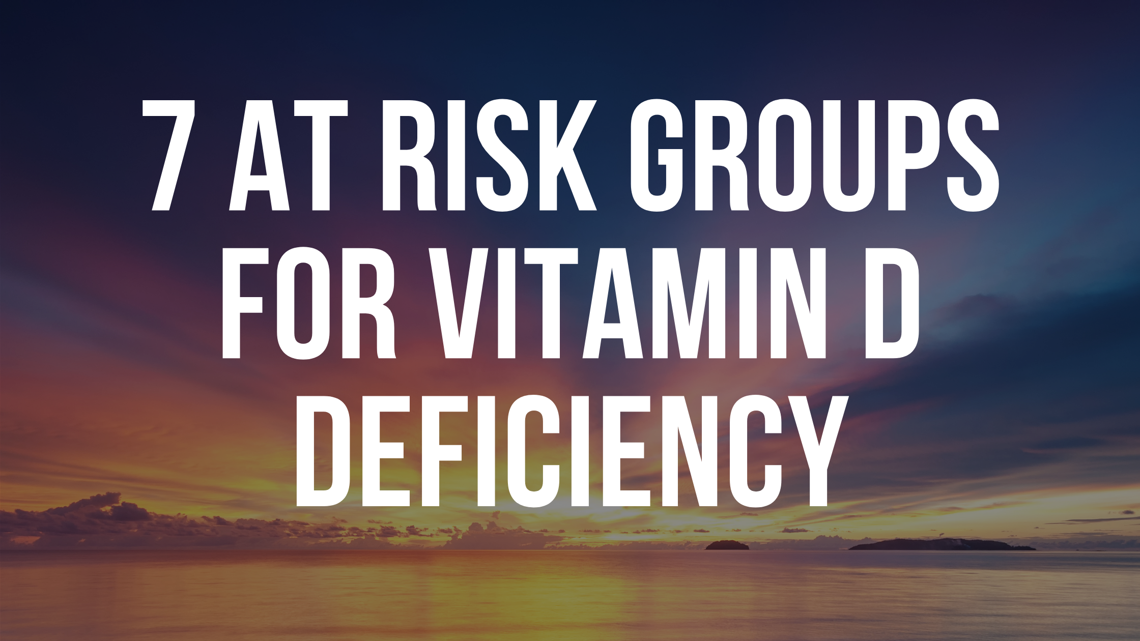 """An image of a sunset with the words"""" 7 at risk groups of Vitamin D deficiency"""" over it."""